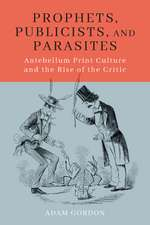 Prophets, Publicists, and Parasites: Antebellum Print Culture and the Rise of the Critic