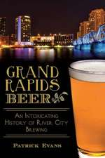 Grand Rapids Beer:  An Intoxicating History of River City Brewing
