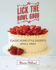 Lick the Bowl Good: Classic Home-Style Desserts with a Twist