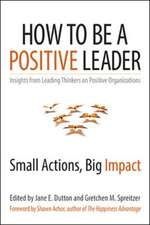 How to Be a Positive Leader: Small Actions, Big Impact: Small Actions, Big Impact