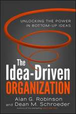 The Idea-Driven Organization: Unlocking the Power in Bottom-Up Ideas: Unlocking the Power in Bottom-Up Ideas
