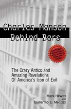 Charles Manson Behind Bars: The Crazy Antics and Amazing Revelations Of America's Icon of Evil