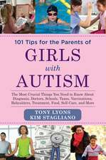 101 Tips for the Parents of Girls with Autism: The Most Crucial Things You Need to Know About Diagnosis, Doctors, Schools, Taxes, Vaccinations, Babysitters, Treatment, Food, Self-Care, and More