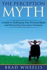 The Perception Myth: A Guide to Challenging Your Personal Myths and Discovering Your Inner Greatness
