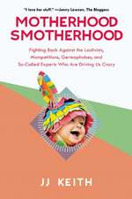 Motherhood Smotherhood:  Fighting Back Against the Lactivists, Mompetitions, Germophobes, and So-Called Experts Who Are Driving Us Crazy