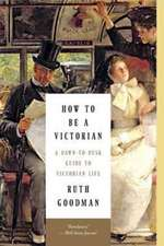 How to Be a Victorian – A Dawn–to–Dusk Guide to Victorian Life