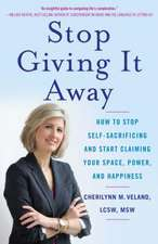 Stop Giving It Away:  How to Stop Self-Sacrificing and Start Claiming Your Space, Power, and Happiness