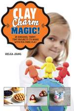 Clay Charm Magic!: 25 Amazing, Teeny-Tiny Projects to Make with Polymer Clay