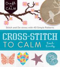 Cross-Stitch to Calm:  Stitch and de-Stress with 40 Simple Patterns