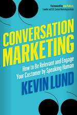Conversation Marketing: How to Be Relevant, Involve Your Customer, and Communicate by Speaking Human