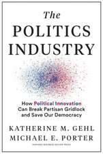 The Politics Industry: How Political Innovation Can Break Partisan Gridlock and Save Our Democracy