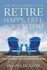 You Have the Right to Retire Happy, Free and Wealthy! List of Important Decisions That You Need to Make Before Retiring:  Tips on How to Raise Cash Fast