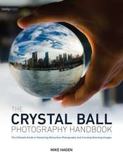 The Crystal Ball Photography Handbook: The Ultimate Guide to Mastering Refraction Photography and Creating Stunning Images