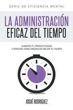 La Administracion Eficaz del Tiempo:  Aumenta Tu Productividad y Aprende Como Organizar Mejor Tu Tiempo
