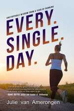 Every. Single. Day.: Unstoppable Wisdom from a Year of Running