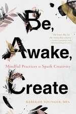Be, Awake, Create: Mindful Practices to Spark Creativity