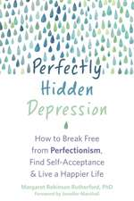 Perfectly Hidden Depression: How to Break Free from Perfectionism, Find Self-Acceptance, and Live a Happier Life