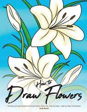 How to Draw Flowers: The Easy and Clear Guide for Drawing Flowers, Rose, Lilly, Tulip and More - Step-By-Step Tutorial Book