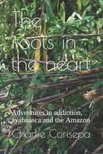 The Roots in the Heart: Adventures in Addiction, Ayahuasca and the Amazon