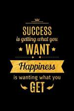 Success Is Getting What You Want. Happiness Is Wanting What You Get: An Inspirational Journal to Get You Motivated!