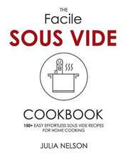 The Facile Sous Vide Cookbook: 150+ Easy Effortless Sous Vide Recipes for Home Cooking