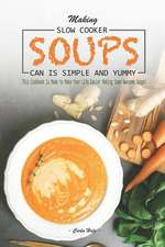 Making Slow Cooker Soups Can Is Simple and Yummy: This Cookbook Is Made to Make Your Life Easier Making Some Awesome Soups!
