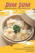 Dim Sum Dumplings: An Art of the Chinese Food: Touch Everyone's Heart with These 30 Supercilious Dim Sum Recipes
