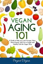Vegan Aging 101: A Guide to Help you Look Younger, Have More Energy, and Live a Longer and Healthy Life the Vegan Way