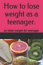How to Lose Weight as a Teenager: The Secrets to Maintain an Ideal Weight as a Teenager