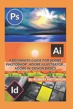 A Beginners Guide for Adobe Photoshop, Adobe Illustrator, Adobe In-Design Basics