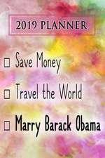 2019 Planner: Save Money, Travel the World, Marry Barack Obama: Barack Obama 2019 Planner