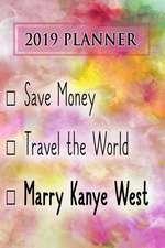 2019 Planner: Save Money, Travel the World, Marry Kanye West: Kanye West 2019 Planner