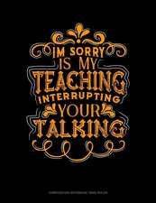 Im Sorry Is My Teaching Interrupting Your Talking: Composition Notebook: Wide Ruled