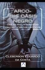 Arco-Íris Oásis Negro: Ode Às Mulheres Ditas Loucas - Contos Eróticos