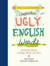The Illustrated Compendium of Ugly English Words: Including Phlegm, Chunky, Moist, and More