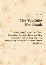 The Youtube Handbook - The How to on Youtube, Complete Expert's Hints and Tips Guide by the Leading Experts, Everything You Need to Know about Youtube