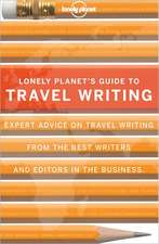Lonely Planet's Guide to Travel Writing:  Expert Advice from the World's Leading Travel Publisher