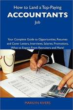 How to Land a Top-Paying Accountants Job: Your Complete Guide to Opportunities, Resumes and Cover Letters, Interviews, Salaries, Promotions, What to E