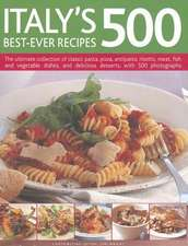 Italy's 500 Best-Ever Recipes:  The Ultimate Collection of Classic Pasta, Pizza, Antipasto, Risotto, Meat, Fish and Vegetable Dishes, and Delicious De