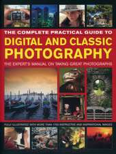 The Complete Practical Guide to Digital and Classic Photography:  The Expert's Manual to Taking Great Photographs