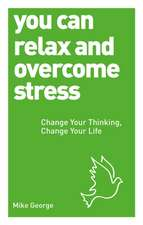 You Can Relax and Overcome Stress:  Change Your Thinking, Change Your Life
