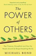 The Power of Others: Peer Pressure, Groupthink, and How the People Around Us Shape Everything We Do