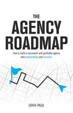The Agency Roadmap: How to build a successful and profitable agency with predictability and certainty