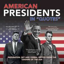 """American Presidents in """"Quotes"""":  Inspiration, Wit and Verbal Gaffes from the Leaders of the USA"""