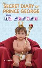 The Secret Diary of Prince George, Aged 3 1/2 Months:  The Unauthorised Biography