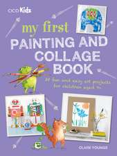 My First Painting and Collage Book: 35 fun and easy art projects for children aged 7 plus