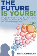 The Future Is Yours!:  How to Effectively Manage the Whole World, Including Life, Family, and Business, and Remain True to Yourself