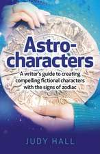 Astro–characters – A writers guide to creating compelling fictional characters with the signs of zodiac