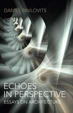 Echoes in Perspective-Essays on Architecture:  A Defence of Growth, Progress, Industry and Stuff