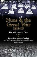 Nuns & the Great War 1914-18-The Irish Nuns at Ypres by D. M. C. & from Convent to Conflict or a Nun's Account of the Invasion of Belgium by Sister M
